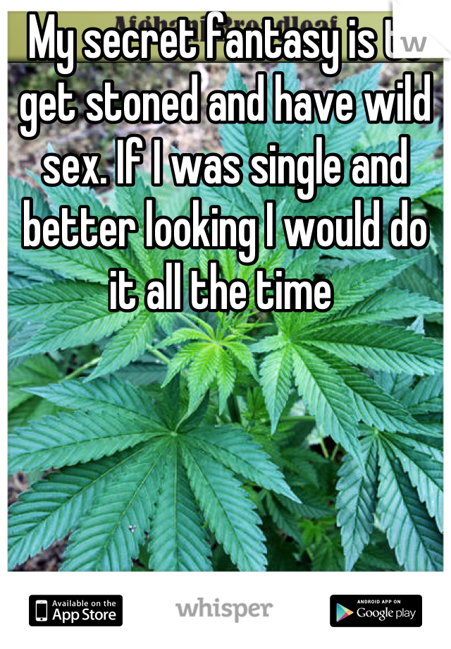 My secret fantasy is to get stoned and have wild sex. If I was single and better looking I would do it all the time