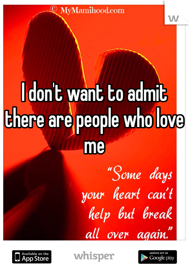 I don't want to admit there are people who love me