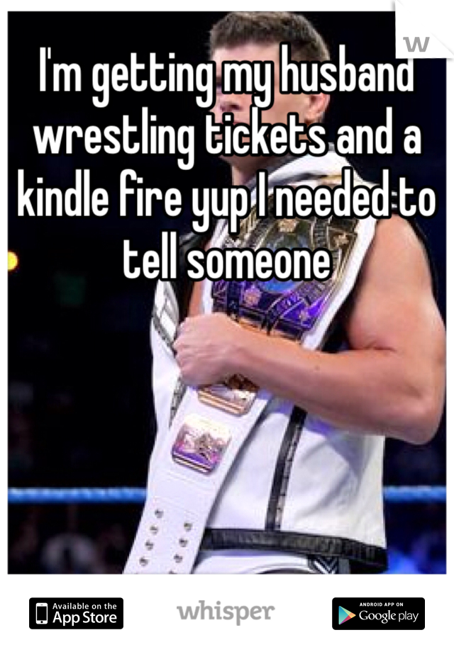 I'm getting my husband wrestling tickets and a kindle fire yup I needed to tell someone