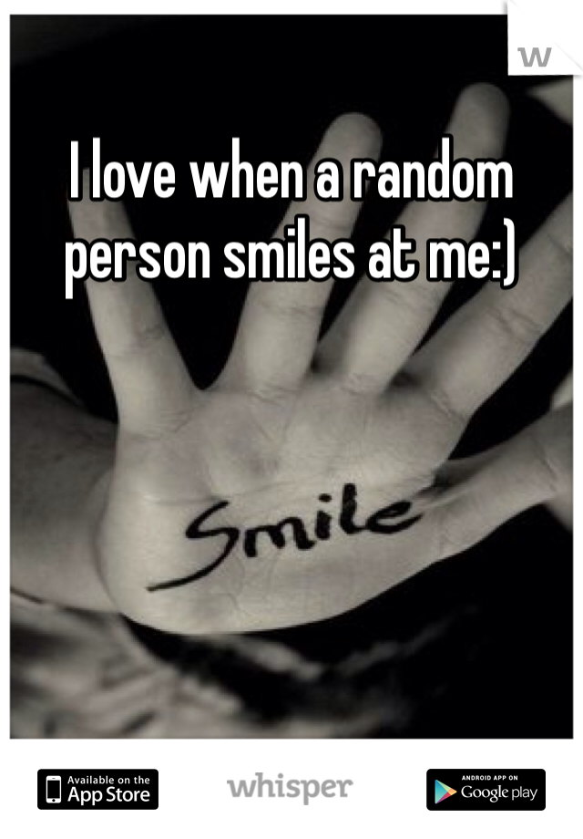 I love when a random person smiles at me:)