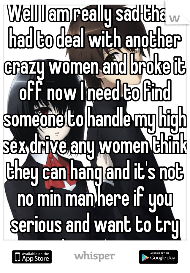Well I am really sad that I had to deal with another crazy women and broke it off now I need to find someone to handle my high sex drive any women think they can hang and it's not no min man here if you serious and want to try hit me up