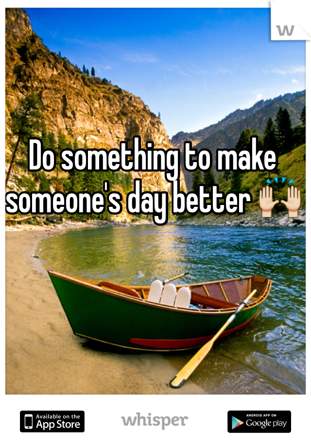 Do something to make someone's day better 🙌