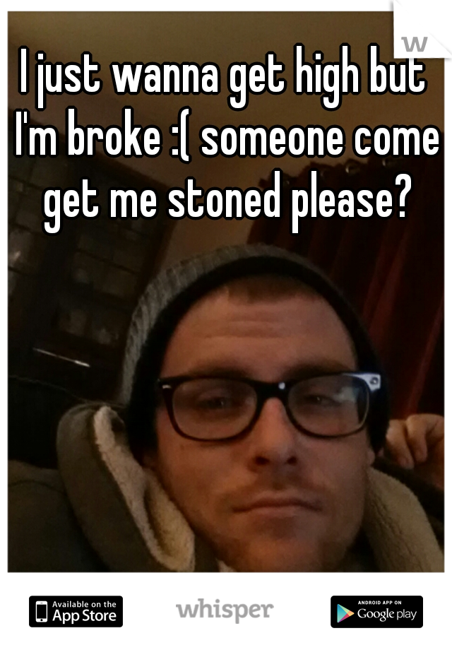 I just wanna get high but I'm broke :( someone come get me stoned please?