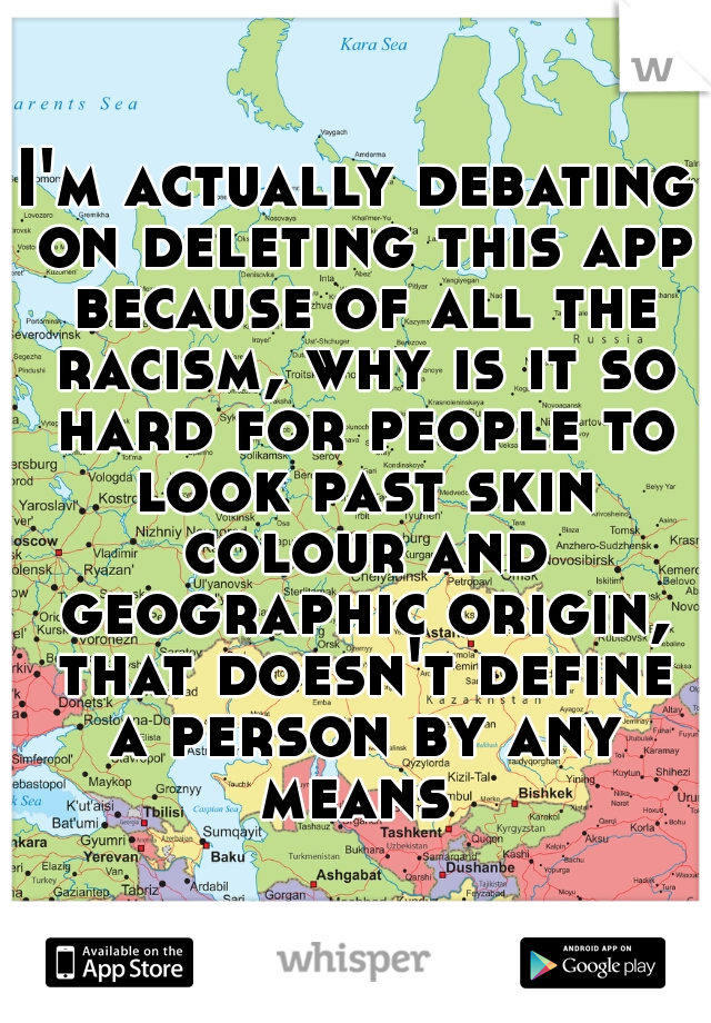 I'm actually debating on deleting this app because of all the racism, why is it so hard for people to look past skin colour and geographic origin, that doesn't define a person by any means