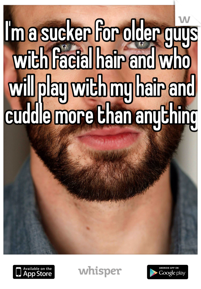 I'm a sucker for older guys with facial hair and who will play with my hair and cuddle more than anything