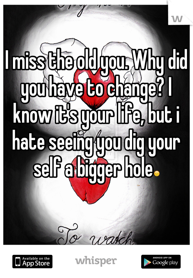 I miss the old you. Why did you have to change? I know it's your life, but i hate seeing you dig your self a bigger hole😞