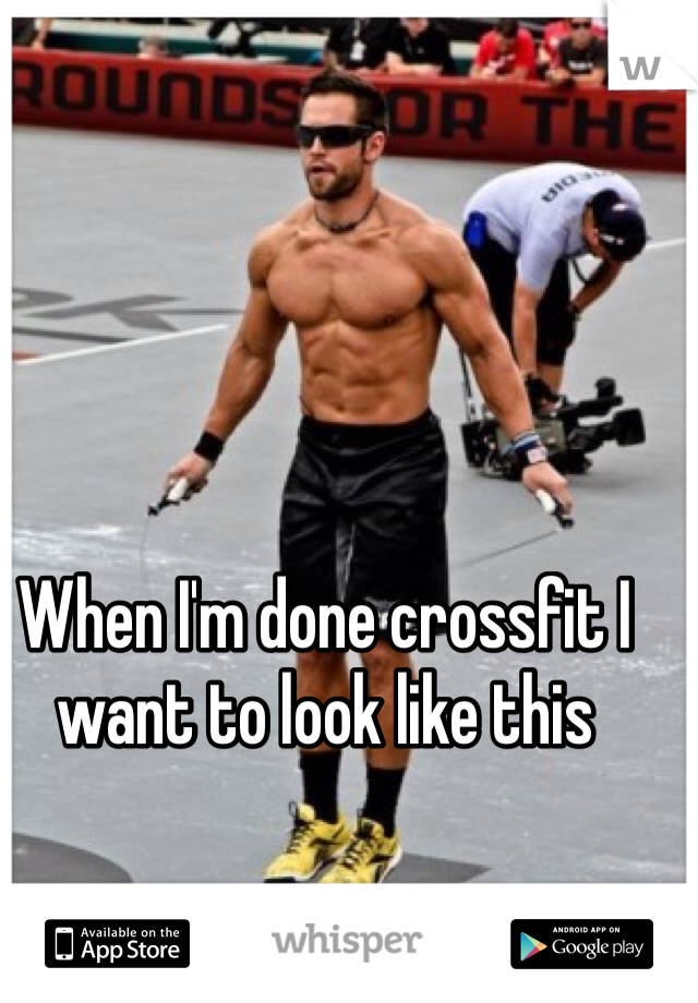 When I'm done crossfit I want to look like this