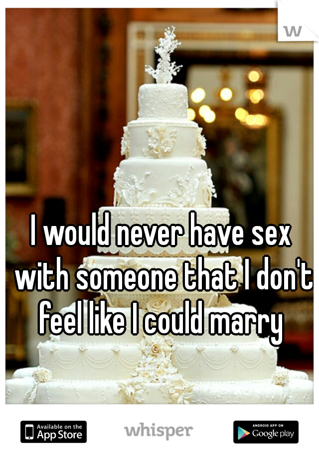 I would never have sex with someone that I don't feel like I could marry