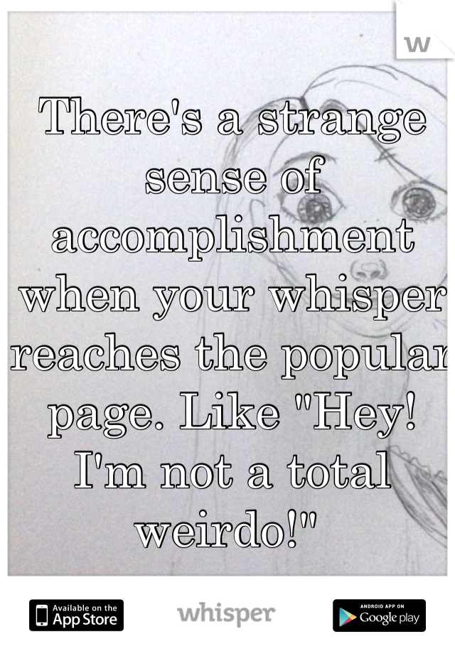 """There's a strange sense of accomplishment when your whisper reaches the popular page. Like """"Hey! I'm not a total weirdo!"""""""