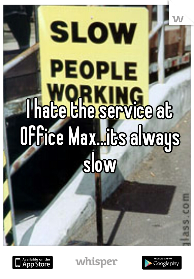 I hate the service at Office Max...its always slow