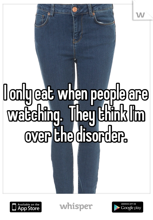 I only eat when people are watching.  They think I'm over the disorder.