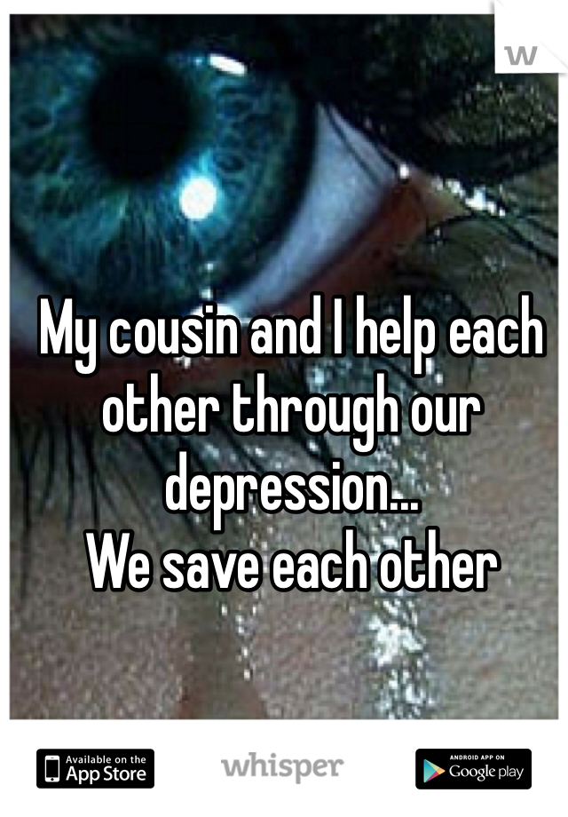 My cousin and I help each other through our depression... We save each other