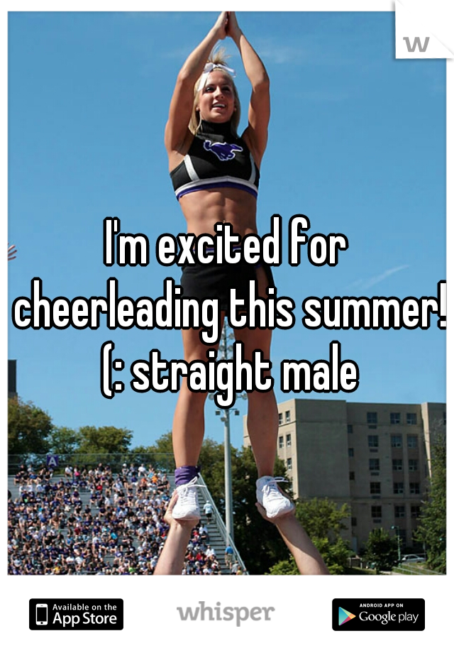 I'm excited for cheerleading this summer! (: straight male