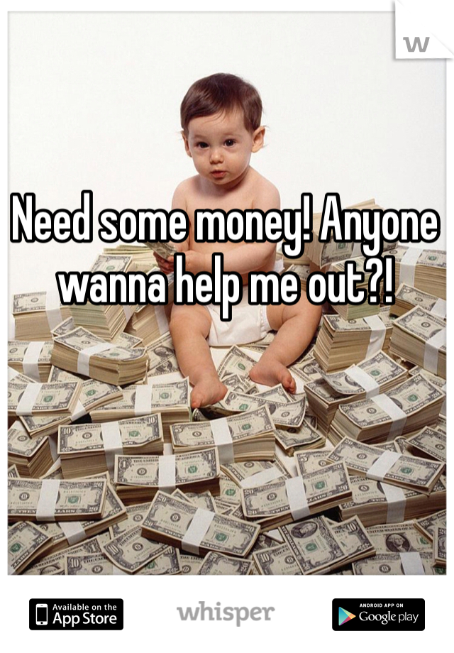 Need some money! Anyone wanna help me out?!