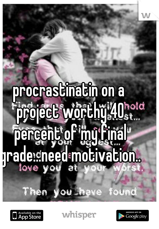 procrastinatin on a project worthy 40 percent of my final grade...need motivation..
