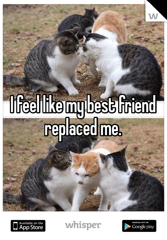 I feel like my best friend replaced me.