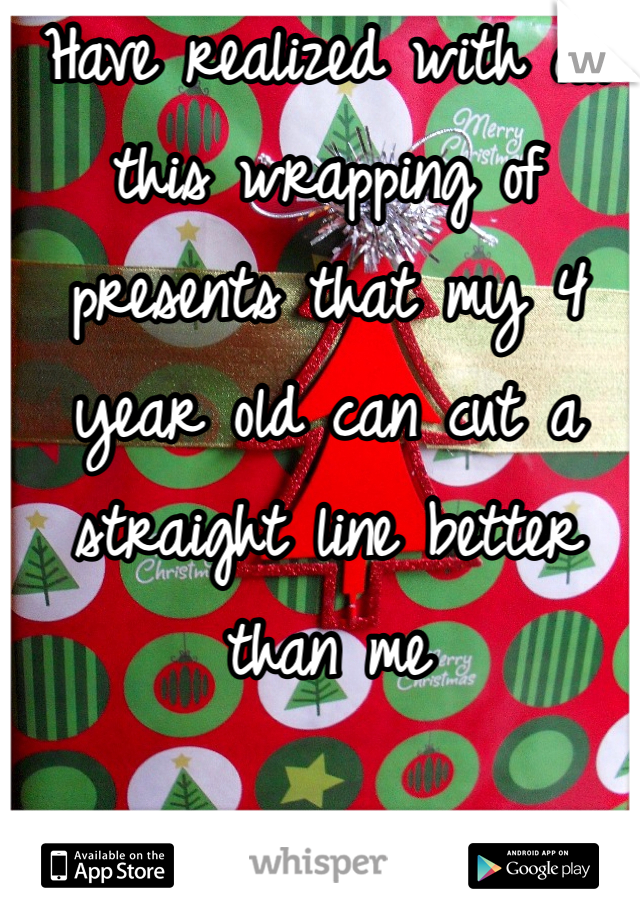 Have realized with all this wrapping of presents that my 4 year old can cut a straight line better than me