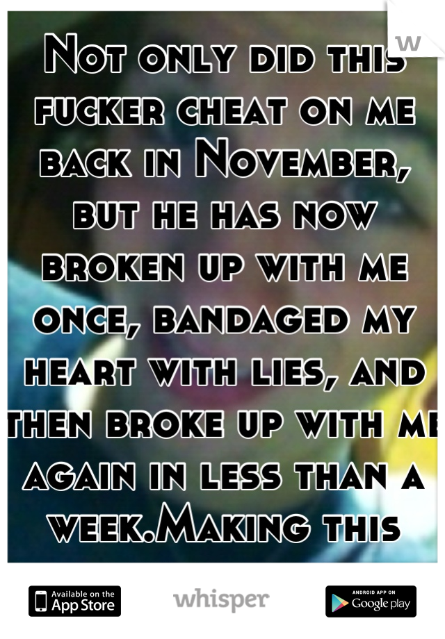 Not only did this fucker cheat on me back in November, but he has now broken up with me once, bandaged my heart with lies, and then broke up with me again in less than a week.Making this asshole famous