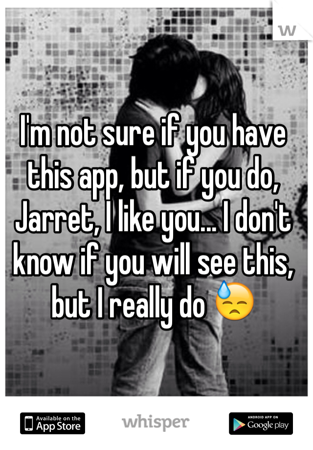 I'm not sure if you have this app, but if you do, Jarret, I like you... I don't know if you will see this, but I really do 😓