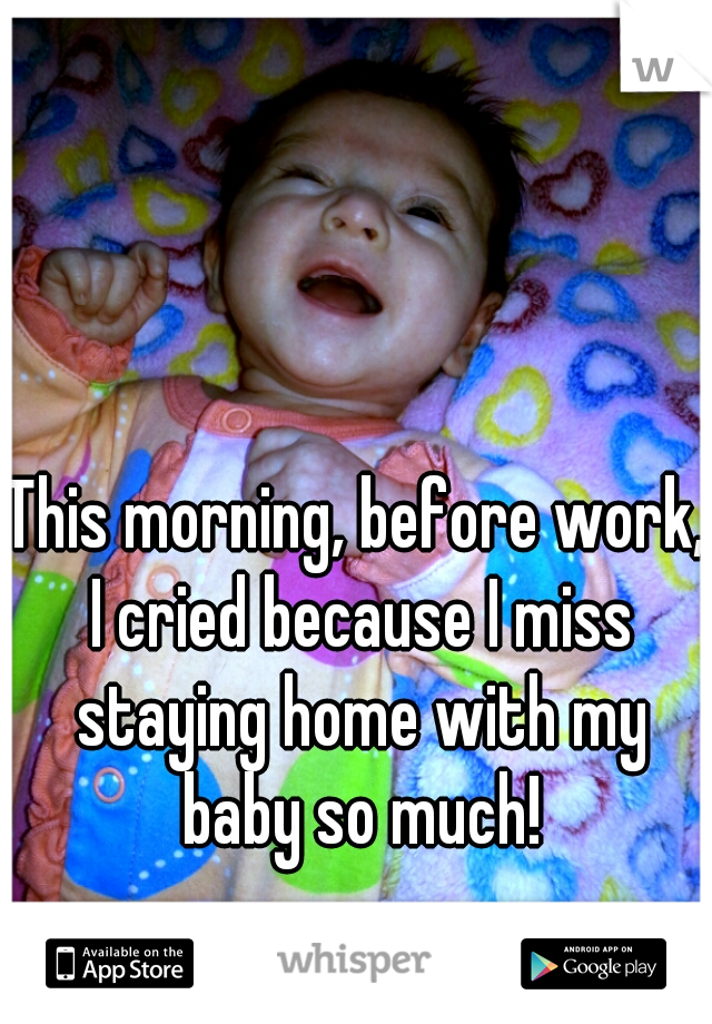 This morning, before work, I cried because I miss staying home with my baby so much!