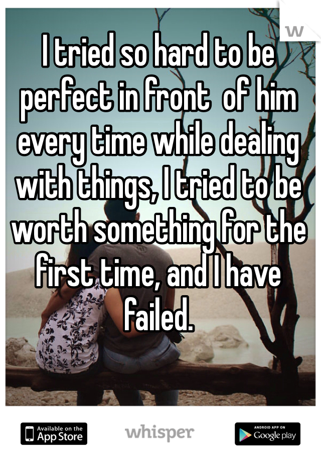 I tried so hard to be perfect in front  of him every time while dealing with things, I tried to be worth something for the first time, and I have failed.