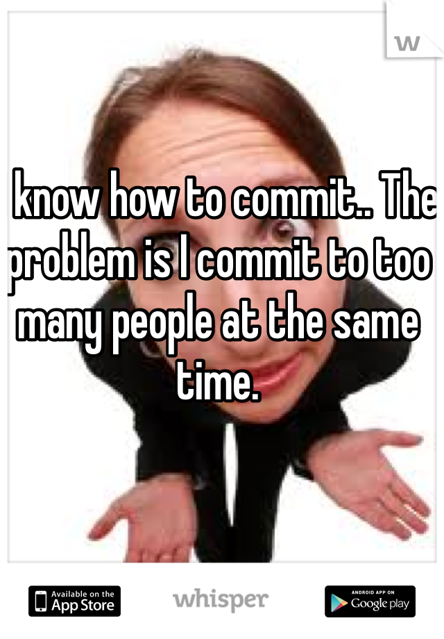 I know how to commit.. The problem is I commit to too many people at the same time.
