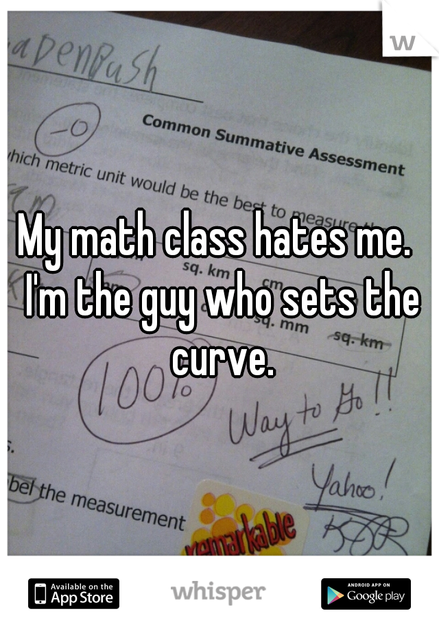 My math class hates me.  I'm the guy who sets the curve.