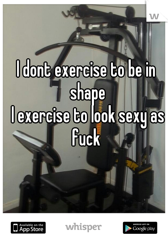 I dont exercise to be in shape   I exercise to look sexy as fuck