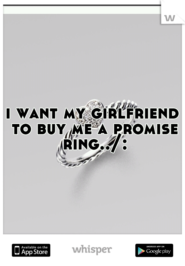i want my girlfriend to buy me a promise ring../: