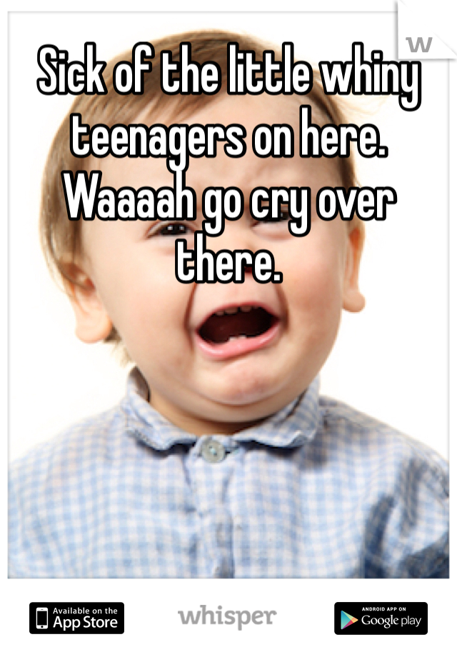 Sick of the little whiny teenagers on here. Waaaah go cry over there.