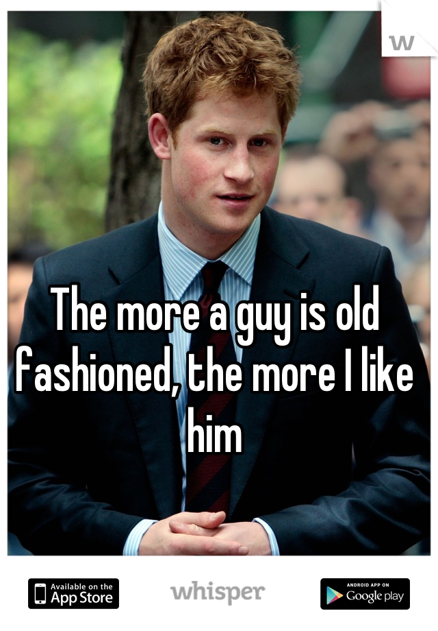 The more a guy is old fashioned, the more I like him