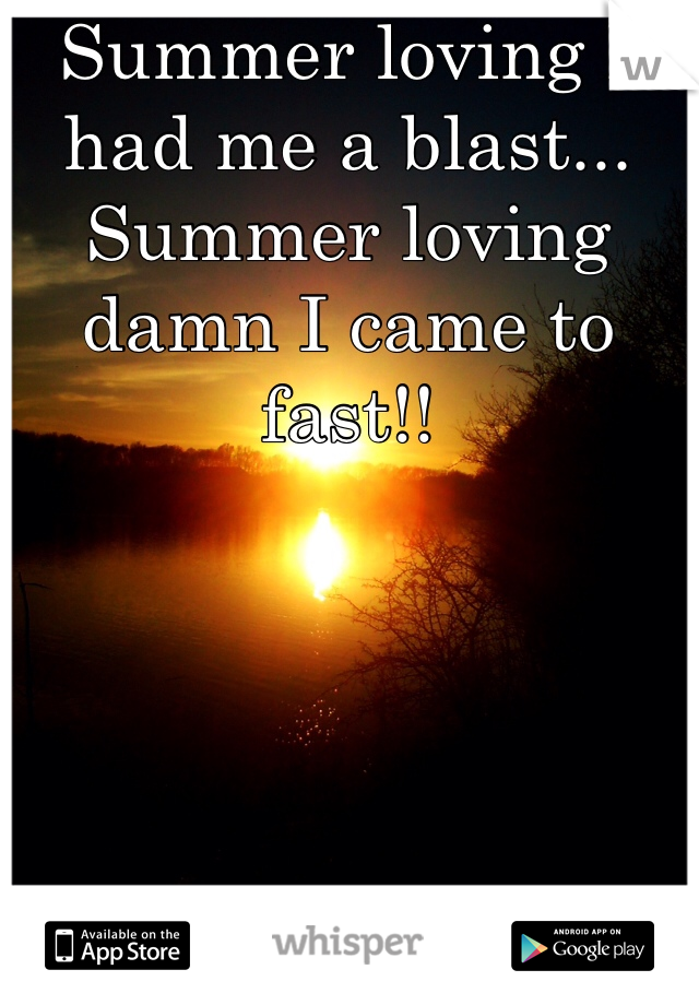 Summer loving I had me a blast... Summer loving damn I came to fast!!