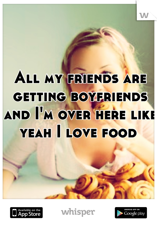 All my friends are getting boyfriends and I'm over here like yeah I love food