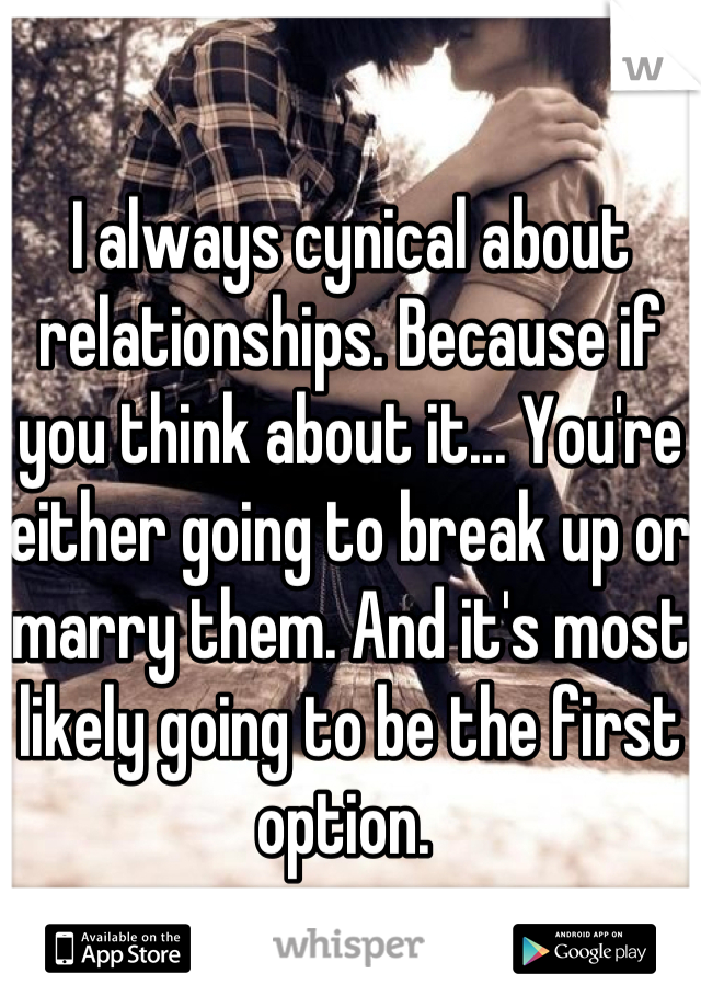 I always cynical about relationships. Because if you think about it... You're either going to break up or marry them. And it's most likely going to be the first option.