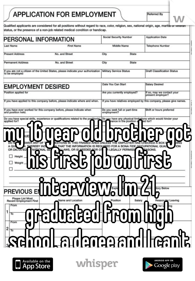 my 16 year old brother got his first job on first interview. I'm 21, graduated from high school, a degee and I can't catch a break. I'm happy for him but is it wrong that I'm a bit jealous?