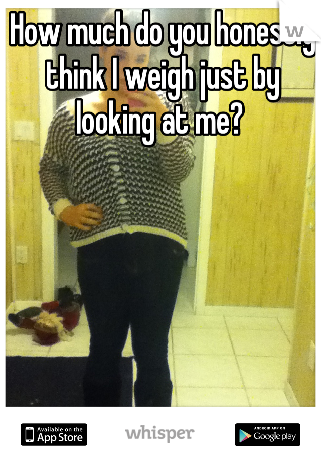 How much do you honestly think I weigh just by looking at me?