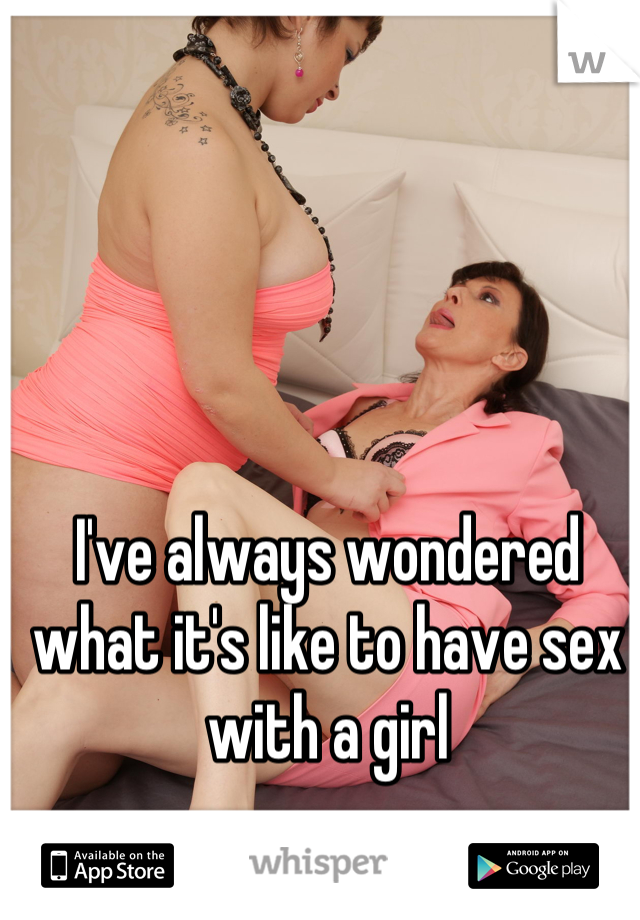 I've always wondered what it's like to have sex with a girl