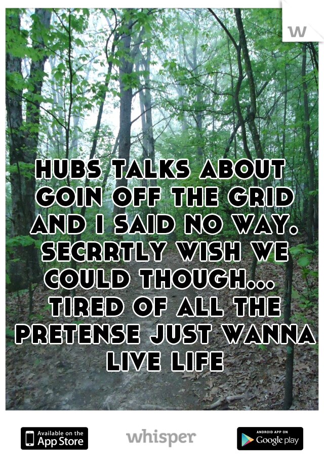 hubs talks about goin off the grid and i said no way. secrrtly wish we could though...  tired of all the pretense just wanna live life