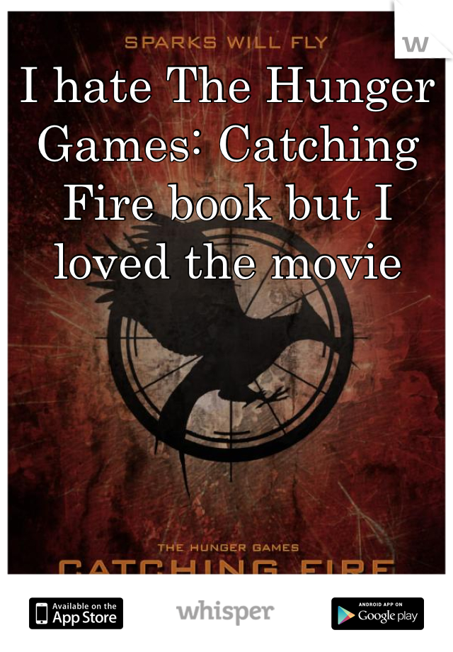 I hate The Hunger Games: Catching Fire book but I loved the movie