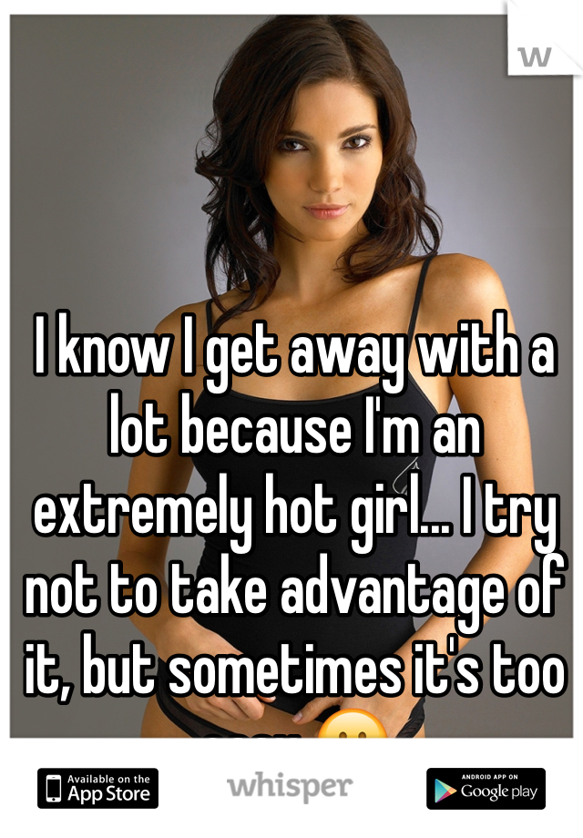 I know I get away with a lot because I'm an extremely hot girl... I try not to take advantage of it, but sometimes it's too easy 😕