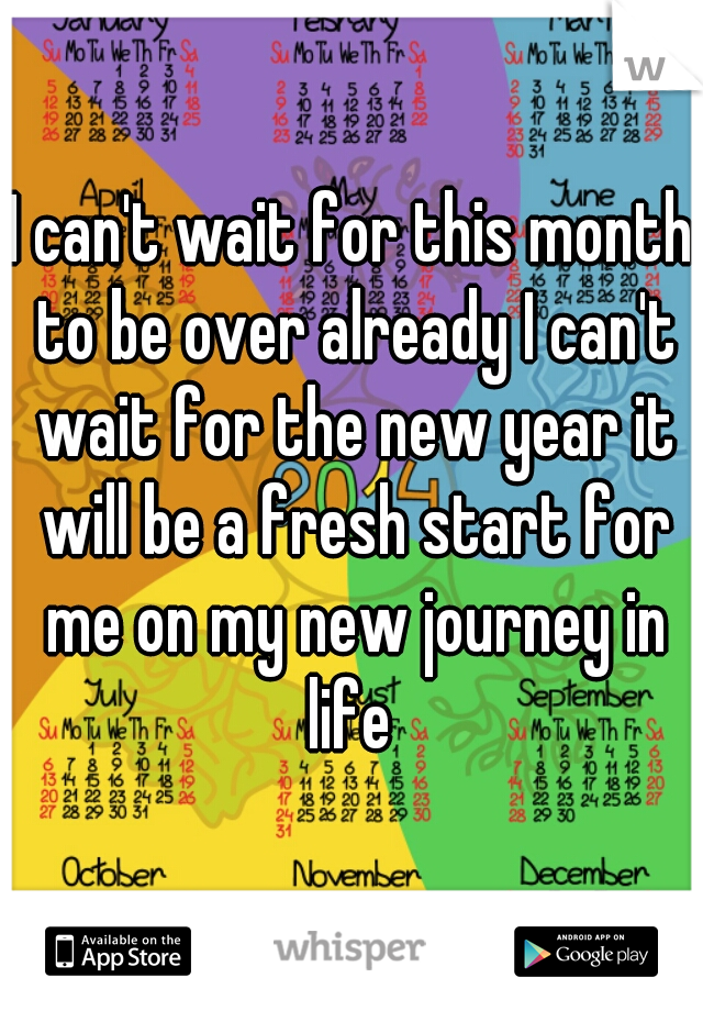 I can't wait for this month to be over already I can't wait for the new year it will be a fresh start for me on my new journey in life