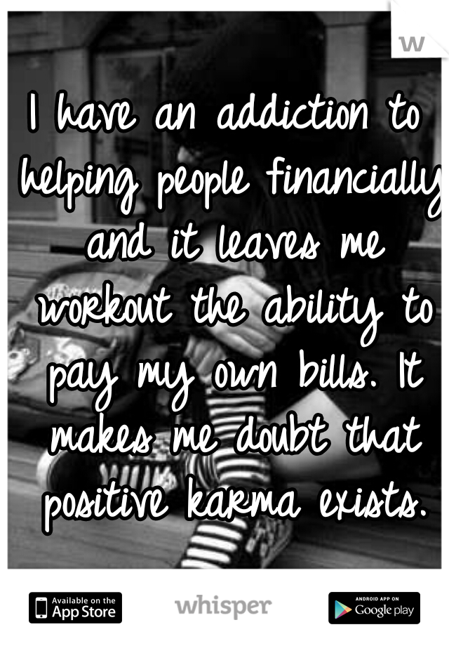 I have an addiction to helping people financially and it leaves me workout the ability to pay my own bills. It makes me doubt that positive karma exists.