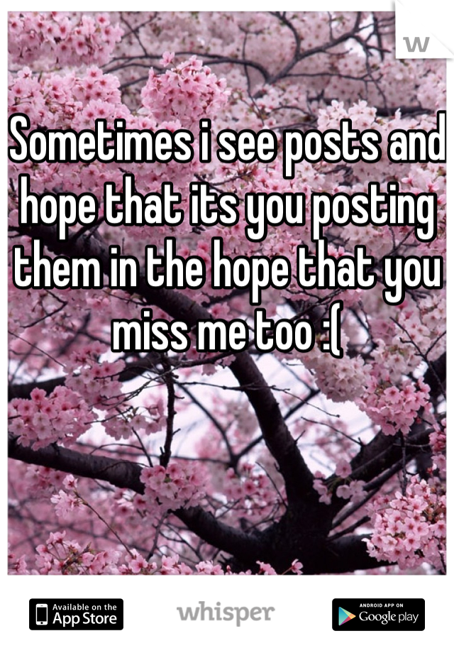 Sometimes i see posts and hope that its you posting them in the hope that you miss me too :(