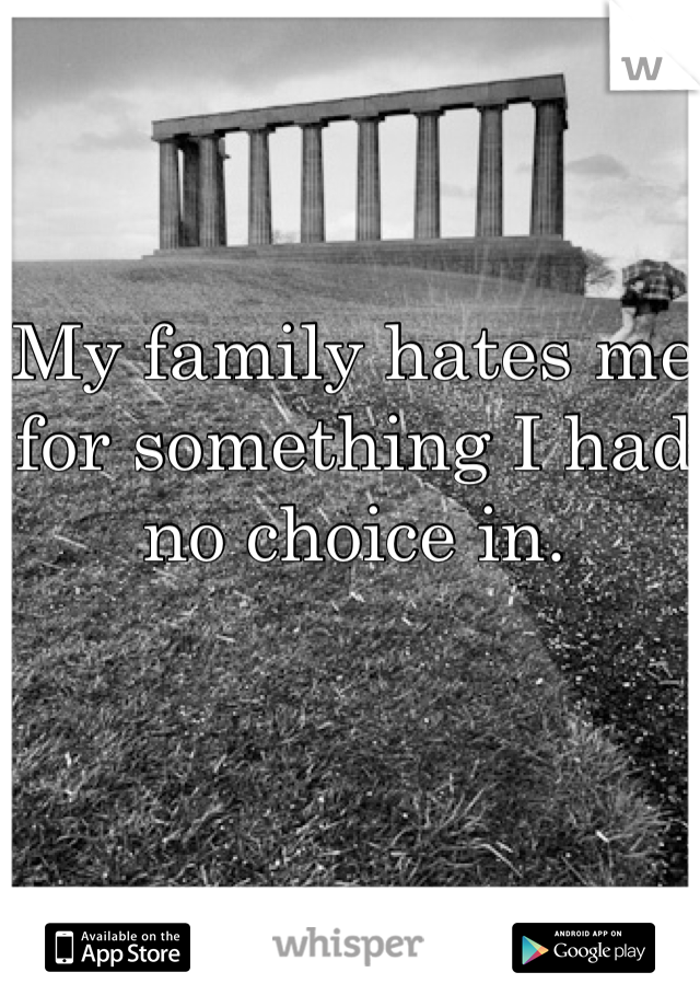 My family hates me for something I had no choice in.