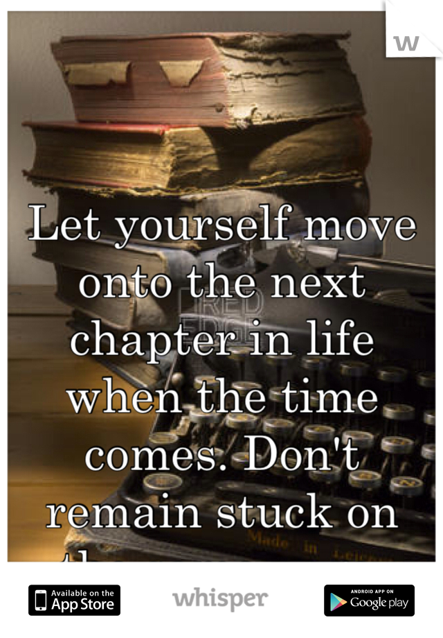 Let yourself move onto the next chapter in life when the time comes. Don't remain stuck on the same page.