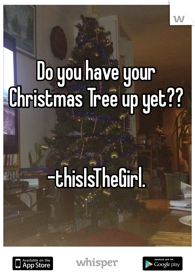 Do you have your Christmas Tree up yet??   -thisIsTheGirl.