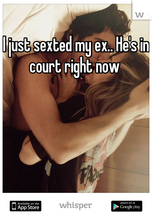 I just sexted my ex.. He's in court right now