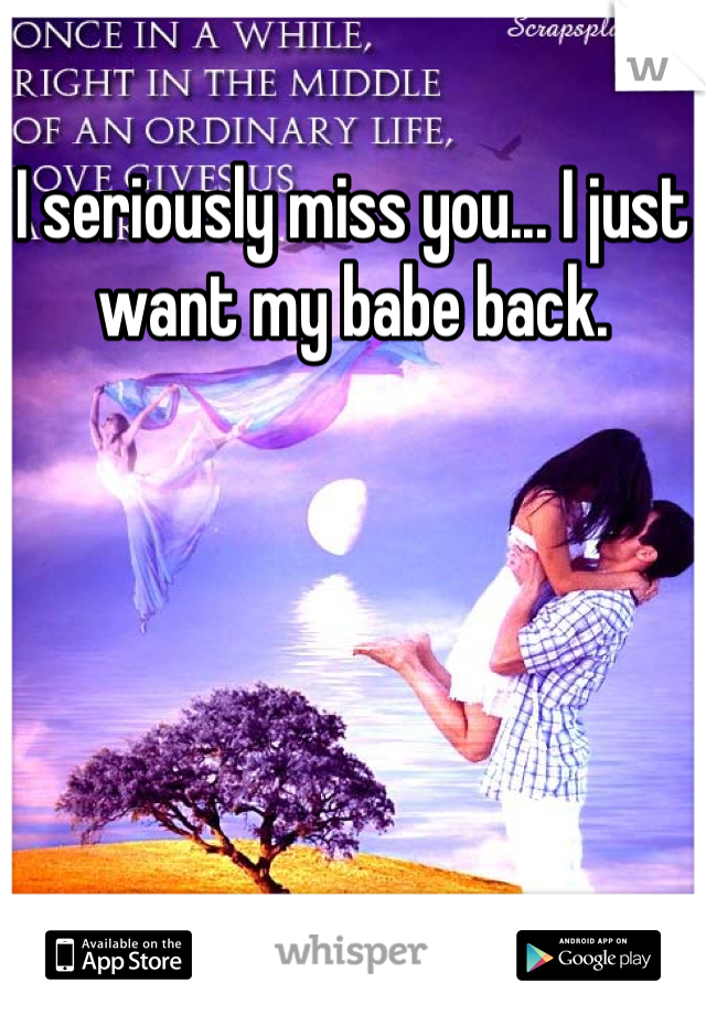 I seriously miss you... I just want my babe back.