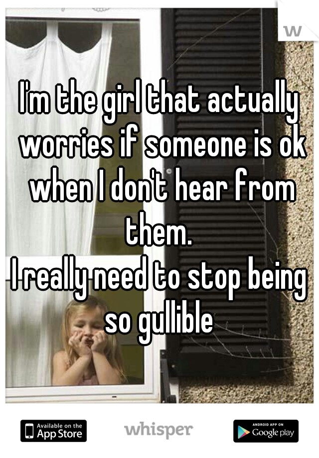 I'm the girl that actually worries if someone is ok when I don't hear from them.  I really need to stop being so gullible