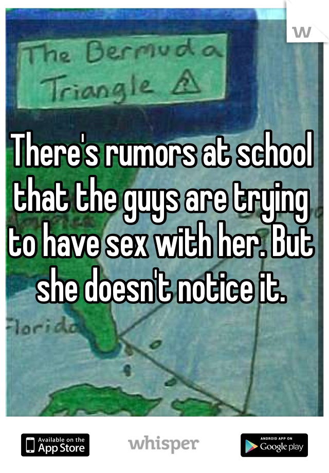 There's rumors at school that the guys are trying to have sex with her. But she doesn't notice it.